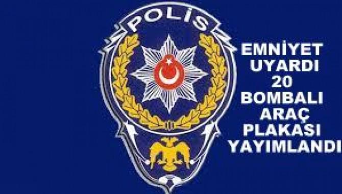 EMNİYET PLAKALARI YAYIMLADI. 20 BOMBALI ARAÇ ARANIYOR..