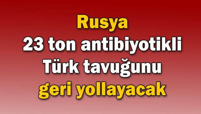 Rusya 23 ton antibiyotikli Türk tavuğunu geri yollayacak